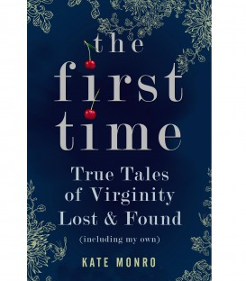 The First Time: True Tales of Virginity Lost & Found - Kate Monro