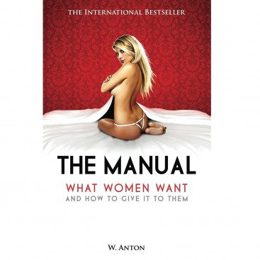 The Manual: What Women Want & How To Give It To Them - W. Anton